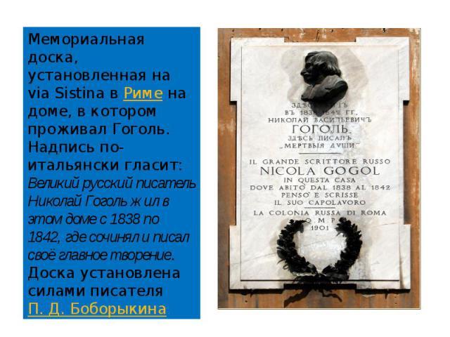 Мемориальная доска, установленная на via Sistina в Риме на доме, в котором проживал Гоголь. Надпись по-итальянски гласит: Великий русский писатель Николай Гоголь жил в этом доме с 1838 по 1842, где сочинял и писал своё главное творение. Доска устано…