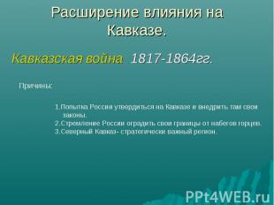 Расширение влияния наКавказе. Кавказская война 1817-1864гг. 1.Попытка России утв