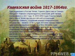 Кавказская война 1817-1864гг. Присоединение к России Чечни, Горного Дагестана и