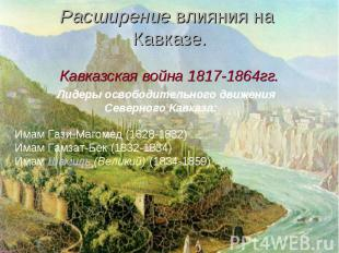 Расширение влияния на Кавказе.Кавказская война 1817-1864гг. Лидеры освободительн