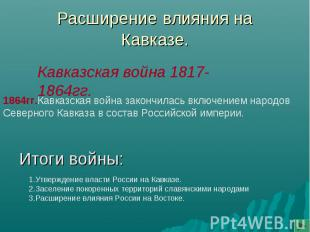 Расширение влияния наКавказе.Итоги войны: 1864гг.Кавказская война закончилась вк