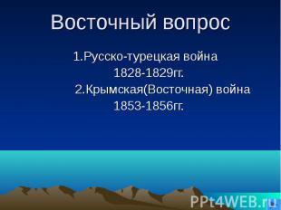 Восточный вопрос1.Русско-турецкая война 1828-1829гг. 2.Крымская(Восточная) война