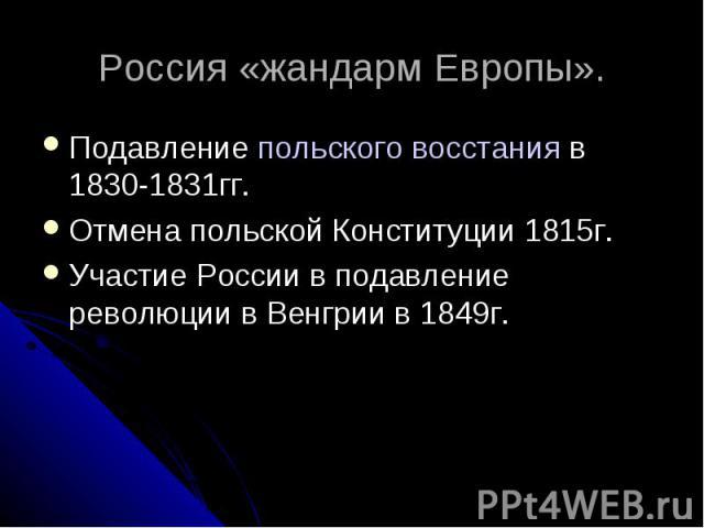 Россия «жандарм Европы».Подавление польского восстания в 1830-1831гг.Отмена польской Конституции 1815г.Участие России в подавление революции в Венгрии в 1849г.