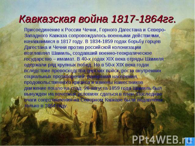 Кавказская война 1817-1864гг. Присоединение к России Чечни, Горного Дагестана и Северо-Западного Кавказа сопровождалось военными действиями, начавшимися в 1817 году. В 1834-1859 годах борьбу горцев Дагестана и Чечни против российской колонизации воз…