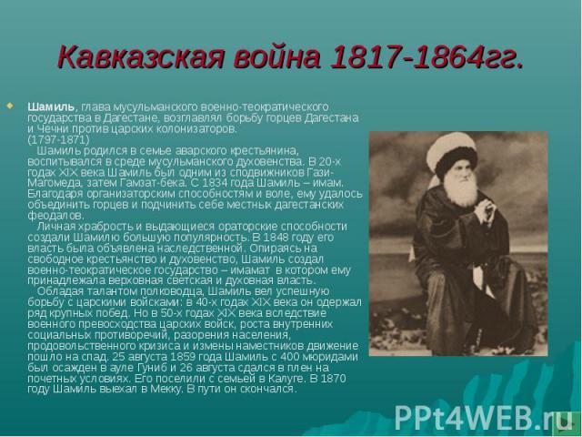 Кавказская война 1817-1864гг. Шамиль, глава мусульманского военно-теократического государства в Дагестане, возглавлял борьбу горцев Дагестана и Чечни против царских колонизаторов.(1797-1871) Шамиль родился в семье аварского крестьянина, воспитывался…