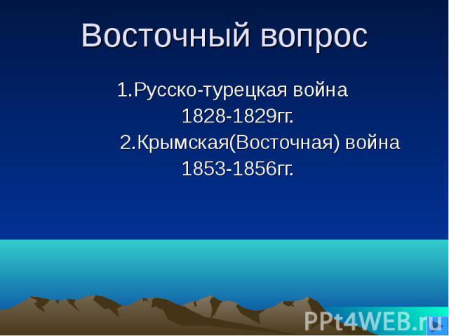 Восточный вопрос1.Русско-турецкая война 1828-1829гг. 2.Крымская(Восточная) война 1853-1856гг.