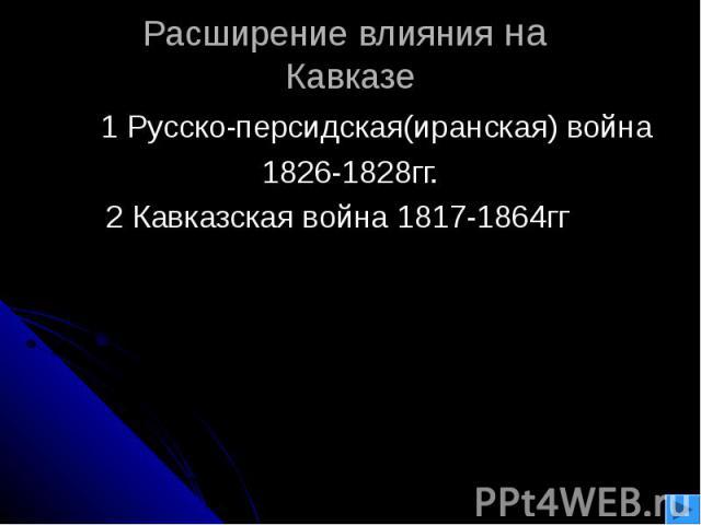 Расширение влияния на Кавказе 1 Русско-персидская(иранская) война 1826-1828гг.2 Кавказская война 1817-1864гг