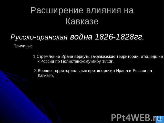 Расширение влияния наКавказе Русско-иранская война 1826-1828гг. 1.Стремление Ирана вернуть закавказские территории, отошедшие к России по Гюлистанскому миру 1813г. 2.Военно-территориальные противоречия Ирана и России на Кавказе.