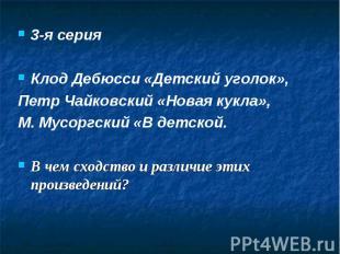 3-я серия3-я серияКлод Дебюсси «Детский уголок», Петр Чайковский «Новая кукла»,