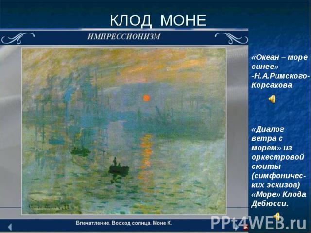 КЛОД МОНЕ «Океан – море синее» -Н.А.Римского-Корсакова «Диалог ветра с морем» из оркестровой сюиты (симфоничес-ких эскизов) «Море» Клода Дебюсси.