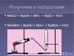Получение в лаборатории NH4Cl + NaOH = NH3↑ + NaCl + H2ONH4NO3 + NaOH = NH3↑ + N
