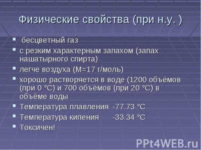 Физические свойства (при н.у. ) бесцветный газ с резким характерным запахом (запах нашатырного спирта)легче воздуха (М=17 г/моль)хорошо растворяется в воде (1200 объёмов (при 0 °C) и 700 объёмов (при 20 °C) в объёме водыТемпература плавления-77.73 °…