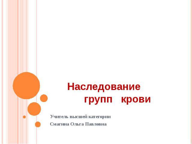 Наследование групп крови Учитель высшей категорииСмагина Ольга Павловна