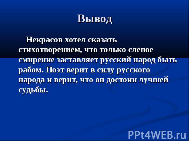 Вывод Некрасов хотел сказать стихотворением, что только слепое смирение заставляет русский народ быть рабом. Поэт верит в силу русского народа и верит, что он достоин лучшей судьбы.