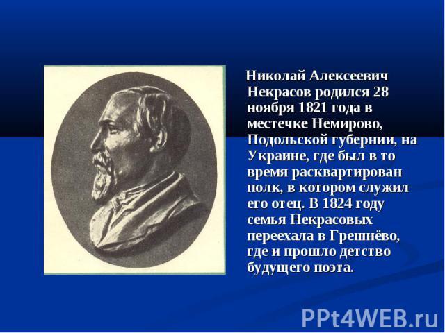 Николай Алексеевич Некрасов родился 28 ноября 1821 года в местечке Немирово, Подольской губернии, на Украине, где был в то время расквартирован полк, в котором служил его отец. В 1824 году семья Некрасовых переехала в Грешнёво, где и прошло детство …