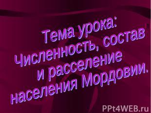 Тема урока:Численность, состави расселениенаселения Мордовии.
