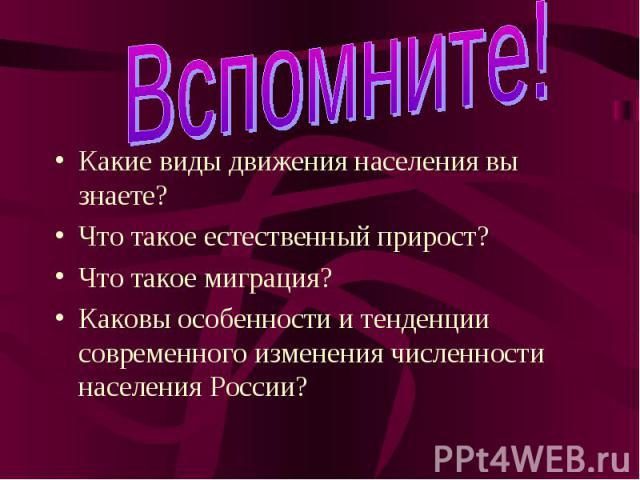 Вспомните! Какие виды движения населения вы знаете?Что такое естественный прирост?Что такое миграция?Каковы особенности и тенденции современного изменения численности населения России?