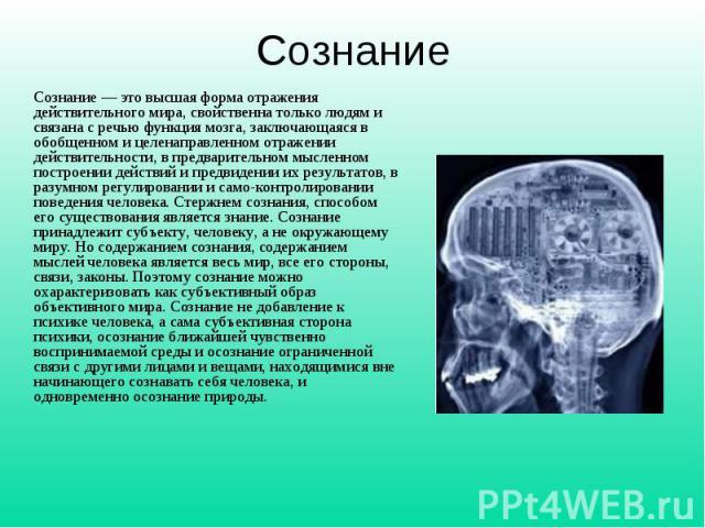 Cознание— это высшая форма отражения действительного мира, свойственна только людям и связана с речью функция мозга, заключающаяся в обобщенном и целенаправленном отражении действительности, в предварительном мысленном построении действий и предвид…