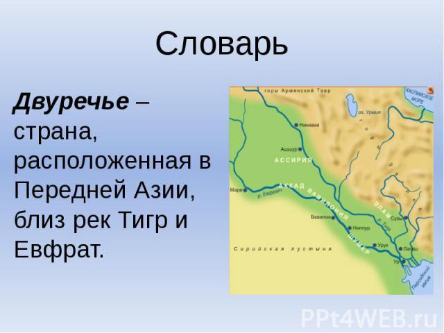 СловарьДвуречье – страна, расположенная в Передней Азии, близ рек Тигр и Евфрат.