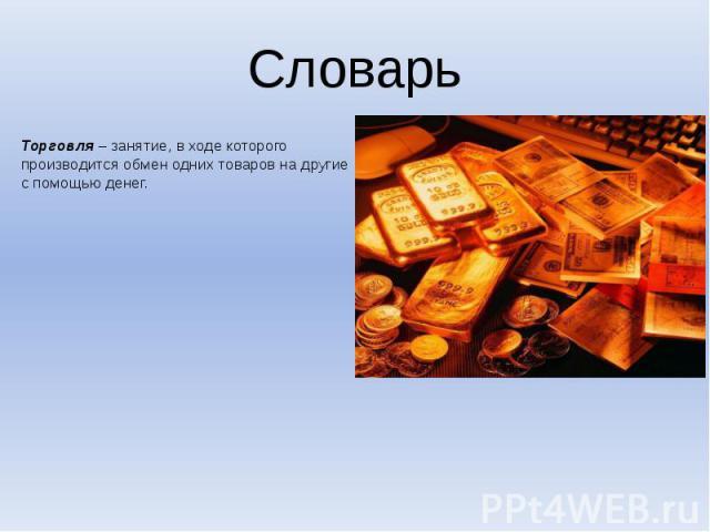 СловарьТорговля – занятие, в ходе которого производится обмен одних товаров на другие с помощью денег.