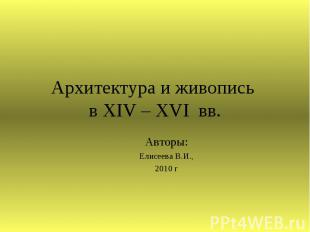 Архитектура и живопись в XIV – XVI вв Авторы:Елисеева В.И.,2010 г
