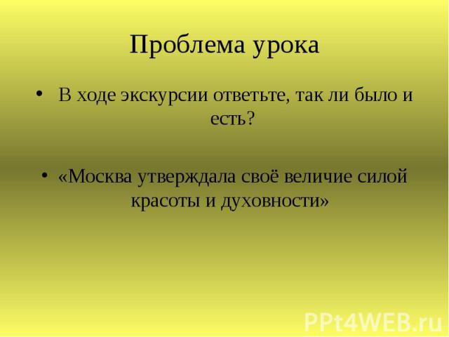 Проблема урока В ходе экскурсии ответьте, так ли было и есть?«Москва утверждала своё величие силой красоты и духовности»