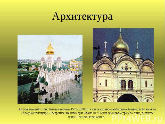 Архангельский собор был возведен в 1505-1508 гг. в честь архангела Михаила Алевизом Новым на Соборной площади. Постройка началась при Иване III и была закончена при его сыне, великом князе Василии Ивановиче.