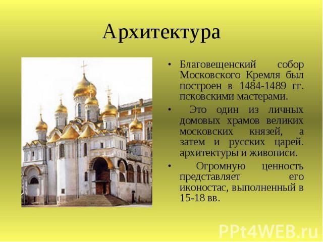 Архитектура Благовещенский собор Московского Кремля был построен в 1484-1489 гг. псковскими мастерами. Это один из личных домовых храмов великих московских князей, а затем и русских царей. архитектуры и живописи. Огромную ценность представляет его и…