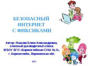 Безопасный интернет с фиксами Автор: Ясакова Елена Александровна, классный руков