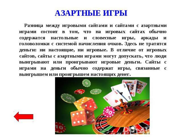Разница между игровыми сайтами и сайтами с азартными играми состоит в том, что на игровых сайтах обычно содержатся настольные и словесные игры, аркады и головоломки с системой начисления очков. Здесь не тратятся деньги: ни настоящие, ни игровые. В о…