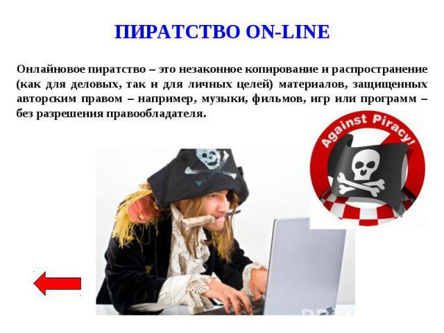 ПИРАТСТВО ON-LINE Онлайновое пиратство – это незаконное копирование и распространение (как для деловых, так и для личных целей) материалов, защищенных авторским правом – например, музыки, фильмов, игр или программ – без разрешения правообладателя.