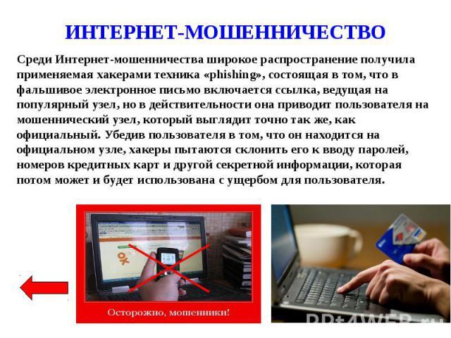 ИНТЕРНЕТ-МОШЕННИЧЕСТВО Среди Интернет-мошенничества широкое распространение получила применяемая хакерами техника «phishing», состоящая в том, что в фальшивое электронное письмо включается ссылка, ведущая на популярный узел, но в действительности он…