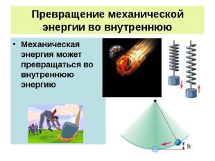 Превращение механической энергии во внутреннюю Механическая энергия может превра