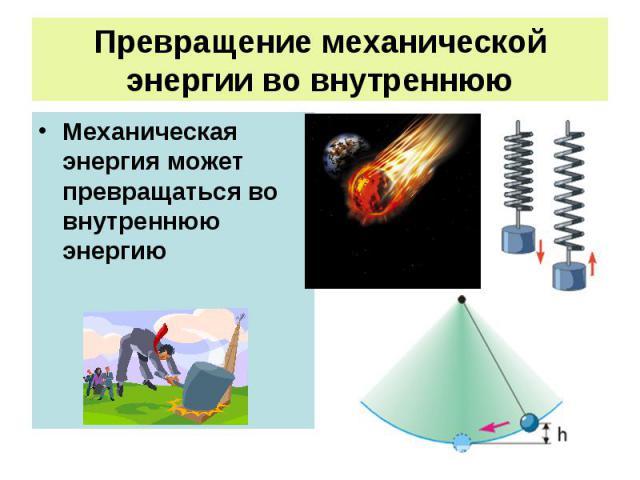 Превращение механической энергии во внутреннюю Механическая энергия может превращаться во внутреннюю энергию