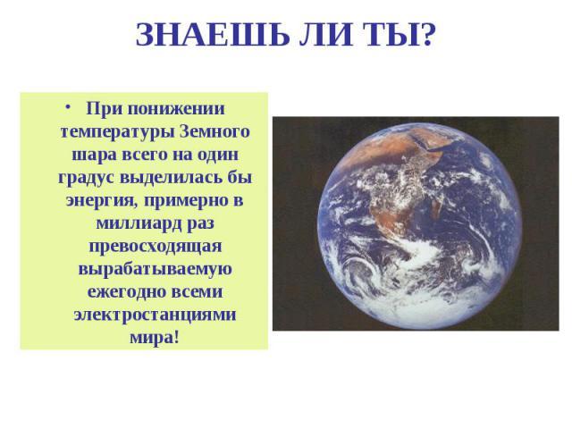 ЗНАЕШЬ ЛИ ТЫ? При понижении температуры Земного шара всего на один градус выделилась бы энергия, примерно в миллиард раз превосходящая вырабатываемую ежегодно всеми электростанциями мира!