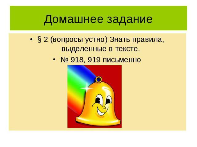 Домашнее задание § 2 (вопросы устно) Знать правила, выделенные в тексте.№ 918, 919 письменно