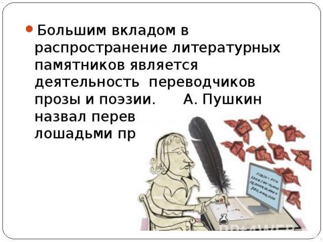 Большим вкладом в распространение литературных памятников является деятельность переводчиков прозы и поэзии. А. Пушкин назвал переводчиков «почтовыми лошадьми просвещения»