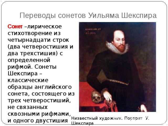 Переводы сонетов Уильяма Шекспира Сонет –лирическое стихотворение из четырнадцати строк (два четверостишия и два трехстишия) с определенной рифмой. Сонеты Шекспира –классические образцы английского сонета, состоящего из трех четверостиший, не связан…