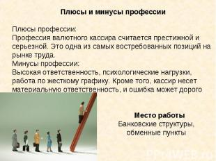 Плюсы и минусы профессииПлюсы профессии:Профессия валютного кассира считается пр