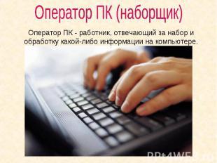 Оператор ПК (наборщик) Оператор ПК - работник, отвечающий за набор и обработку к
