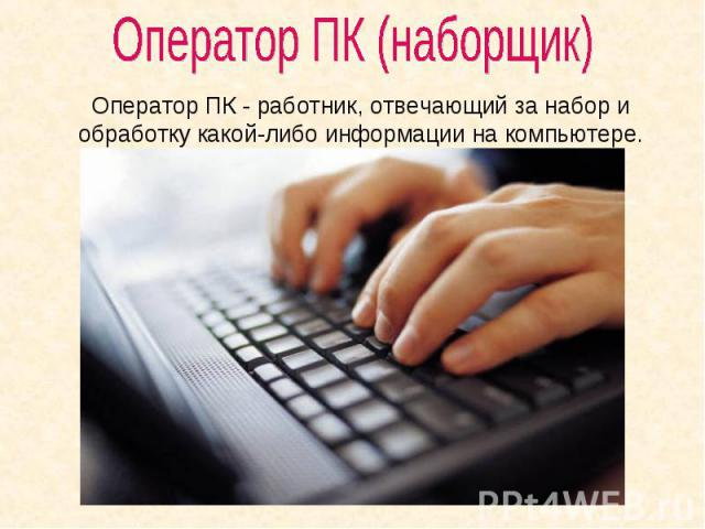 Оператор ПК (наборщик) Оператор ПК - работник, отвечающий за набор и обработку какой-либо информации на компьютере.