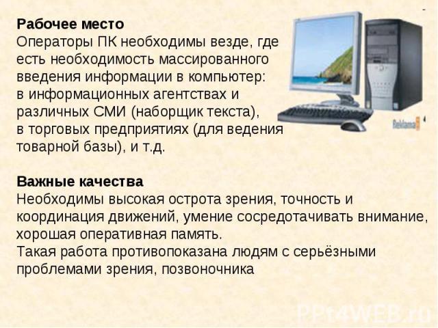 Рабочее местоОператоры ПК необходимы везде, где есть необходимость массированного введения информации в компьютер: в информационных агентствах и различных СМИ (наборщик текста), в торговых предприятиях (для ведения товарной базы), и т.д.Важные каче…