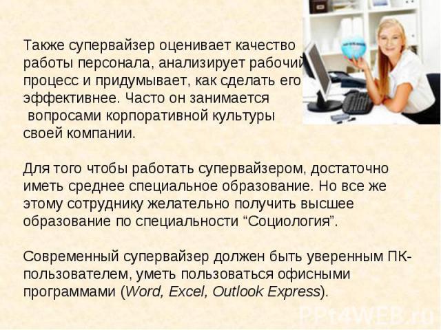 Также супервайзер оценивает качество работы персонала, анализирует рабочий процесс и придумывает, как сделать его эффективнее. Часто он занимается вопросами корпоративной культуры своей компании.Для того чтобы работать супервайзером, достаточно имет…