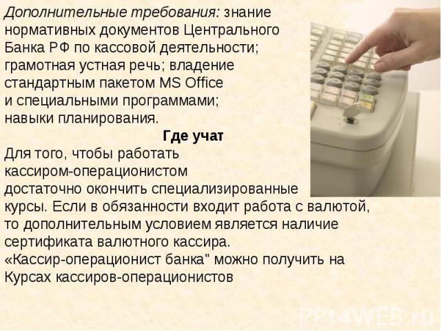 Дополнительные требования: знание нормативных документов Центрального Банка РФ по кассовой деятельности; грамотная устная речь; владение стандартным пакетом MS Office и специальными программами; навыки планирования.Где учатДля того, чтобы работатька…