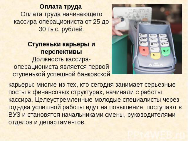Оплата труда Оплата труда начинающего кассира-операциониста от 25 до 30 тыс. рублей.Ступеньки карьеры и перспективыДолжность кассира-операциониста является первой ступенькой успешной банковской карьеры: многие из тех, кто сегодня занимает серьезные …
