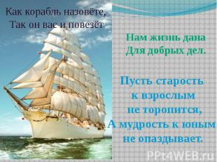 Как корабль назовёте, Так он вас и повезёт. Нам жизнь данаДля добрых дел. Пусть