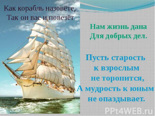 Как корабль назовёте, Так он вас и повезёт. Нам жизнь данаДля добрых дел. Пусть старость к взрослым не торопится,А мудрость к юным не опаздывает.