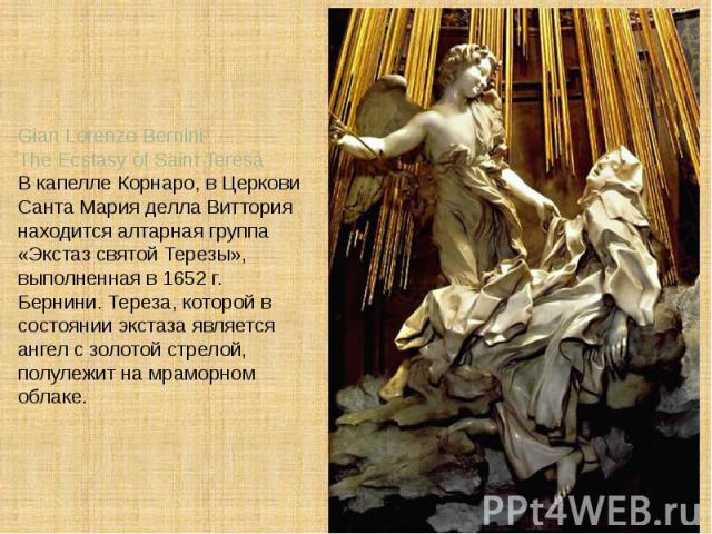 Gian Lorenzo BerniniThe Ecstasy of Saint TeresaВ капелле Корнаро, в Церкови Санта Мария делла Виттория находится алтарная группа «Экстаз святой Терезы», выполненная в 1652 г. Бернини. Тереза, которой в состоянии экстаза является ангел с золотой стре…