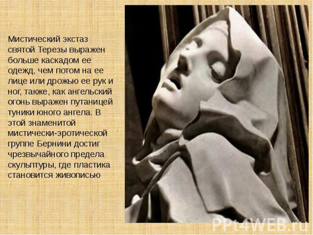 Мистический экстаз святой Терезы выражен больше каскадом ее одежд, чем потом на ее лице или дрожью ее рук и ног, также, как ангельский огонь выражен путаницей туники юного ангела. В этой знаменитой мистически-эротической группе Бернини достиг чрезвы…