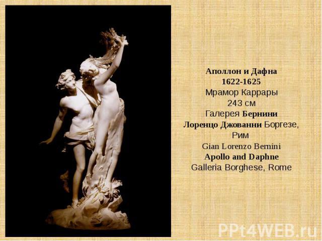 Аполлон и Дафна1622-1625Мрамор Каррары243 смГалерея БерниниЛоренцо Джованни Боргезе, Рим Gian Lorenzo BerniniApollo and DaphneGalleria Borghese, Rome